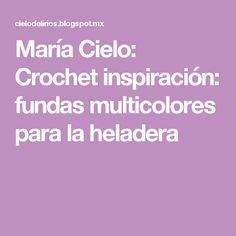 María Cielo: Crochet inspiración: fundas multicolores para la heladera