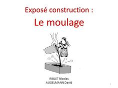Exposé construction : Le moulage RIBLET Nicolas AUGELMANN David.>