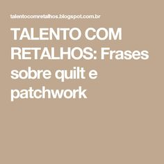 TALENTO COM RETALHOS: Frases sobre quilt e patchwork