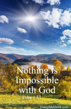 """Luke 1:37 """"Nothing is impossible with God."""" Nancy McGuirk Bible teacher and commentator - NancyMcGuirk.com"""