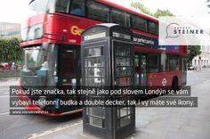 CITÁT ♕ PODNIKÁNÍ Pokud jste značka, tak stejně jako pod slovem Londýn se vám vybaví telefonní budka a double decker, tak i vy máte své ikony. www.steinermedia.cz