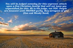 You will be judged someday for this unproven attack upon a fine Christian family! God will not leave you unpunished for this. He is the judge, not YOU. People are innocent until PROVEN guilty. How arrogant of you! (Dan and Wendy Reed)  www.pbisurvivors.com
