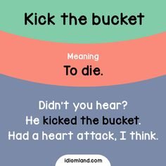 "Idiom of the day: Kick the bucket. Meaning: To die. Example: Didn't you hear? He kicked the bucket. Had a heart attack, I think. Origin: Possibly related to an old and outdated second meaning of the word ""bucket"", which was a wooden frame on which an..."