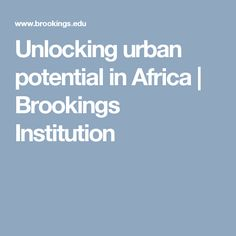 Unlocking urban potential in Africa | Brookings Institution