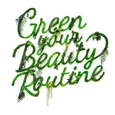 """""""Green beauty gets results."""""""
