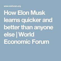 How Elon Musk learns quicker and better than anyone else | World Economic Forum