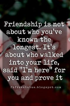 good friendship quotes, Friendship is not about who you've known the longest. It's about who walked into your life, said 'I'm here' for you and prove it