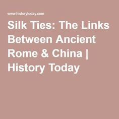 Silk Ties: The Links Between Ancient Rome & China | History Today