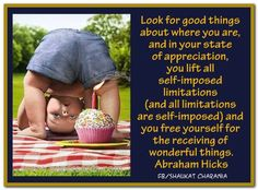 Look for good things about where you are, and in your state of appreciation, you lift all self-imposed limitations (and all limitations are self-imposed) and you free yourself for the receiving of wonderful things. Attraction Quotes, Law Of Attraction, Best Quotes, Life Quotes, Create Your Own Reality, Everything Is Energy, Abraham Hicks Quotes, Healing Quotes, Special Quotes