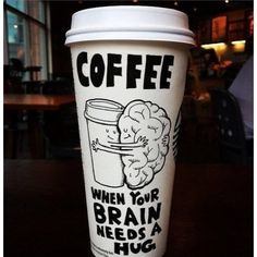 Coffee-When your brain needs a hug.