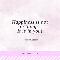 Happiness is not in things. It is in you! Robert Holden quote.