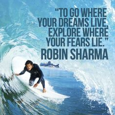 To go where your dreams live explore where your fears lie. Robin Sharma