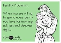Fertility Problems: When you are willing to spend every penny you have for morning sickness and sleepless nights.