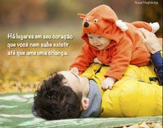 Há lugares em seu coração que você nem sabe existir até que ame uma criança.
