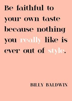 """""""Be faithful to your own taste because nothing you really like is ever out of style."""" - Billy Baldwin"""