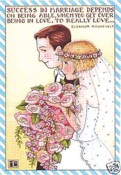 Success in Marriage depends on being able when you get over being IN love, to REALLY love . . . ღ Elenor Roosevelt