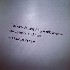 """Great Quote: """"the cure for anything is salt water --- sweat, tears or the sea"""""""