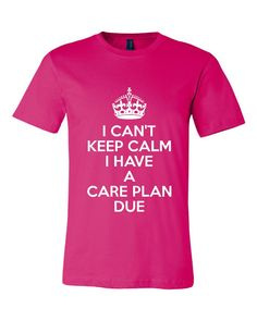 I Cant Keep Calm I Have A Care Plan Due Tshirt. Awesome Shirt For Nurses. Great Shirt Ladies and Unisex Style Shirt.  Makes a Great Gift!