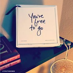 You're free to go. #truthbomb elaborations