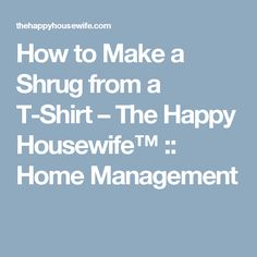 How to Make a Shrug from a T-Shirt – The Happy Housewife™ :: Home Management