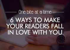One bite at a time: 6 ways to make your readers fall in love with you.