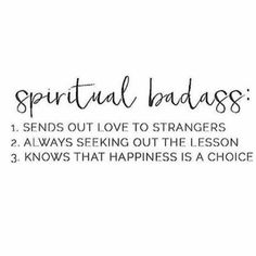 Spiritual Badass 1. sends out love to strangers 2. always seeking out the lesson 3. knows that happiness is a choice