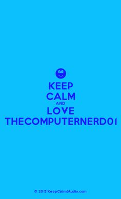 [Smile] keep calm and love thecomputernerd01, I like his music videos