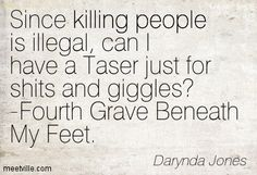 Since killing people is illegal, can I have a Taser just for shits and giggles. - Fourth Grave Beneath My Feet: Charley Davidson, Book 4 by Darynda Jones