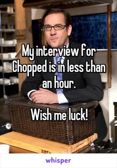 My interview for Chopped is in less than an hour.  Wish me luck!