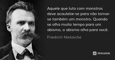 Aquele que luta com monstros deve acautelar-se para não tornar-se também um monstro. Quando se olha muito tempo para um abismo, o abismo olha para você.... Frase de Friedrich Nietzsche.