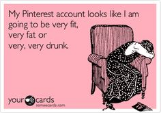 Funny Confession Ecard: My Pinterest account looks like I am going to be very fit, very fat or very, very drunk...and REALLY crafty too.
