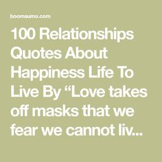 """100 Relationships Quotes About Happiness Life To Live By """"Love takes off masks that we fear we cannot live without and know we cannot live within."""" --James Baldwin """"You can kiss your family and friends good-bye and put miles between you, but at the same time you carry them with you in your heart, your mind, your stomac"""