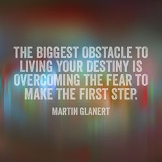 The biggest obstacle to living your destiny is overcoming the fear to make the first step.