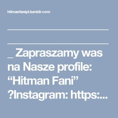 """_______________________________________  Zapraszamy was na Nasze profile: """"Hitman Fani""""  ►Instagram: https://www.instagram.com/hitmanfani/ ►Facebook: https://www.facebook.com/Hitman-Fani-262346224185246/ ►ImgUr Profile: http://hitmanfanipl.imgur.com/ ►Oficjalna Strona: http://hitmanfani.pl/ ►Tumblr: https://hitmanfanipl.tumblr.com/"""
