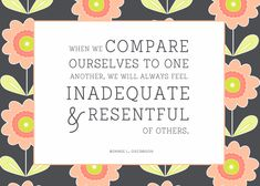 When we compare ourselves to one another, we will always feel inadequate and resentful of others. Bonnie L. Oscarson #womensmeeting