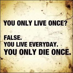 YOLO - being used to justify doing stupid things, well you actually only die once too! Stupid motto!