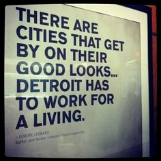 """""""There are cities that get by on their good looks...Detroit has to work for a living."""" - Elmore Leonard"""