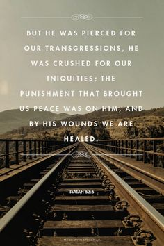 But he was pierced for our transgressions, he was crushed for our iniquities; the punishment that brought us peace was on him, and by his wounds we are healed. - Isaiah 53:5 |