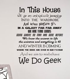 "Geeks at heart will love these ""In This House We Do Geek"" signs and wall decals featuring a mixture of geeky one-liners from popular books, movies and TV shows including Disney, Harry Potter, Star Wars, The Hitchhiker's Guide To The Galaxy, Star Trek and Lord of the Rings, just to name a few...."