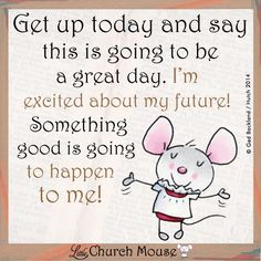 Little church mouse-get up today and say this is going to be a great day. I'm excited about my future! Something good is going to happen to me! Prayer Quotes, Faith Quotes, Bible Quotes, Bible Verses, Scriptures, Devotional Quotes, Blessed Quotes, Affirmation Quotes, Wisdom Quotes