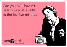 Are you ok? I haven't seen you post a selfie in the last five minutes. LOLOLOL
