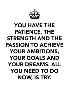 You have the patience, the strength, and the passion to achieve your ambitions, your goals and your dreams. All you need to do now, is try. @Wee Darkone