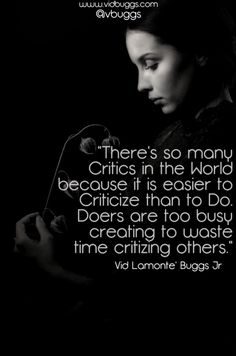 """This is motivation for all the doers, dreamers, and believers..  All our lives people have criticized each decision we've ever made. Worry not, Critics are too worried about others to do anything worth while. While the Doers are too busy changing the world to waste time criticizing others.  The quotes in the Meme(minus the typo) is from Vid Lamonte' Buggs' book, """"Vid's Viddles: Daily Vitamins for the Soul"""""""