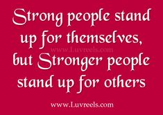 Strong people stand up for themselves, but stronger people stand up for himself and for others.Here lies the difference
