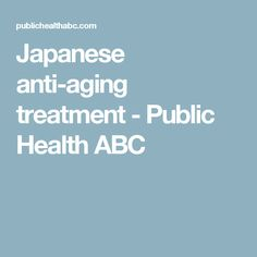 Japanese anti-aging treatment - Public Health ABC