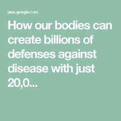 How our bodies can create billions of defenses against disease with just 20,0...