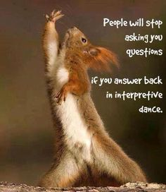 People will stop asking you questions if you answer back in interpretive dance.