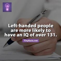 A recent study shows that left handed people are more likely to have an IQ over 131! Left-handers are also better at using both hands at once, and that may partly explain why it's more common for them to be proficient musicians or professional athletes. Left-handers may also be more creative problem solvers as because of a tendency towards more connectivity between brain hemispheres.