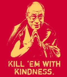 """""""Kill 'em with kindness."""" The Dalai Lama may not have actually said this, but it pretty much boils down his philosophy. And we think it's a great mantra."""