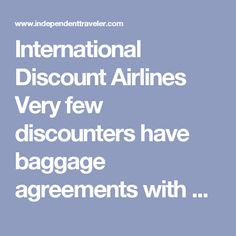 International Discount Airlines Very few discounters have baggage agreements with major carriers, so if you are making a connection to or from another airline, you may have to collect your bags at the luggage carousel and then recheck them for your next flight.    7. Additionally, luggage restrictions may vary on discount airlines; short-haul carriers tend not to accommodate larger items -- and many discounters now charge fees to check any luggage at all.
